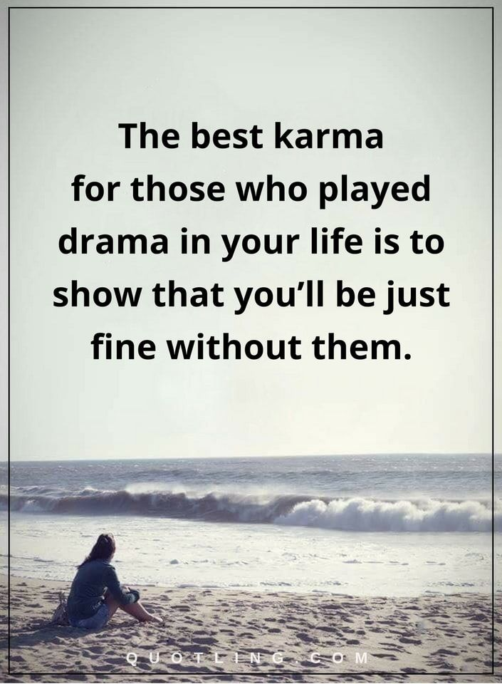 drama quotes The best karma quotes for those who played drama in your life is to show that you'll be just fine without them.