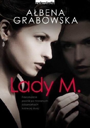Fascynująca podróż po mrocznych zakamarkach kobiecej duszy.  Lady M., kolejna książka nowej królowej literatury kobiecej Ałbeny Grabowskiej to opowieść o małżeństwie, którego życie zmierza ku nieuchro...