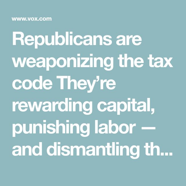 Republicans are weaponizing the tax code They're rewarding capital, punishing labor — and dismantling the tax code welfare state.