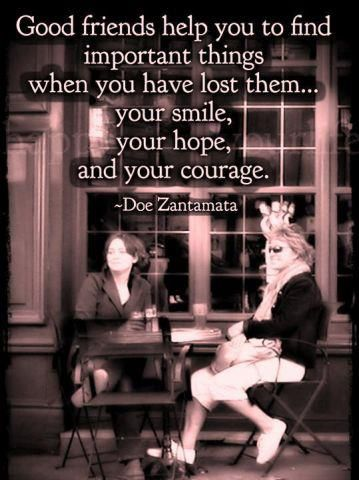 When you have lost your smile, your hope, your courage--good friends will help you find them and get them back. :-) <3