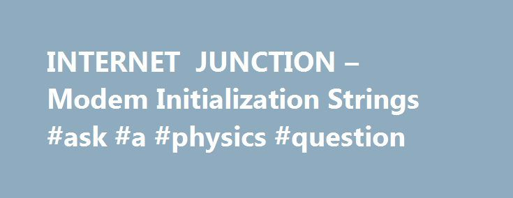 INTERNET JUNCTION – Modem Initialization Strings #ask #a #physics #question http://questions.nef2.com/internet-junction-modem-initialization-strings-ask-a-physics-question/  #ask mr jeeves # Modem Initialization Strings (These strings have been proven to work with ASCEND MAX & TNT Routers) My Computer | DUN | Internet Junction Properties | Configure | Connection | Advanced | Extra Settings. First, before you try any of the initialization strings below, it is advisable that you know what…