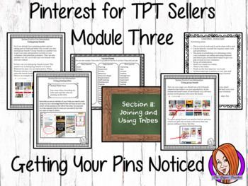 Pinterest for TPT Sellers  Module Three: Getting Your Pins Noticed  The Third Module of Pinterest for TPT Sellers: Getting Your Pins NoticedThis is the third module of the Pinterest for TPT sellers marketing course! This module covers how to use pinning parties; joining and using tribes; understanding and using group boards; moving up the search engines; getting, keeping and being a follower and understanding deleting and looping.