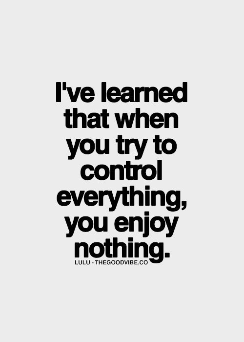 I've learned that when you try to control everything, you enjoy nothing