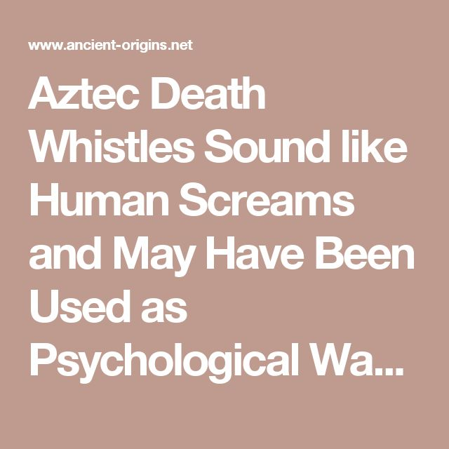 Aztec Death Whistles Sound like Human Screams and May Have Been Used as Psychological Warfare | Ancient Origins