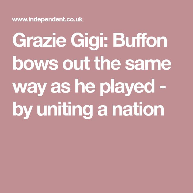 Grazie Gigi: Buffon bows out the same way as he played - by uniting a nation