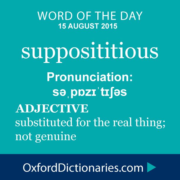 supposititious (noun): Substituted for the real thing; not genuine. Word of the Day for 15 August 2015. #WOTD #WordoftheDay #supposititious