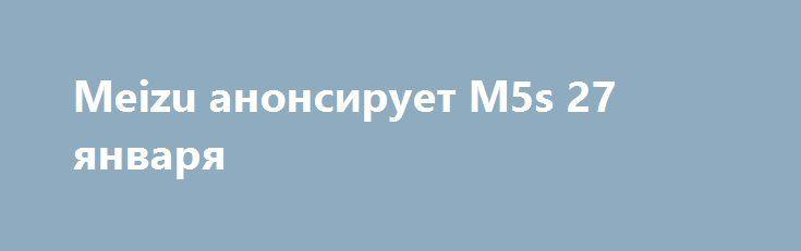 Meizu анонсирует M5s 27 января http://ilenta.com/news/smartphone/news_14477.html  Компания Meizu начала рассылать средствам массовой информации приглашения на мероприятие, проведение которого запланировано на 27 января. ***