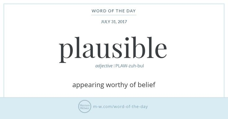 Today the word plausible usually means 'reasonable' or 'believable,' but it once held the meanings 'worthy of being applauded' and 'approving.