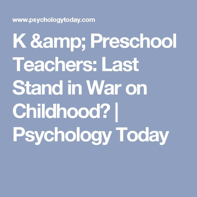 K & Preschool Teachers: Last Stand in War on Childhood? | Psychology Today