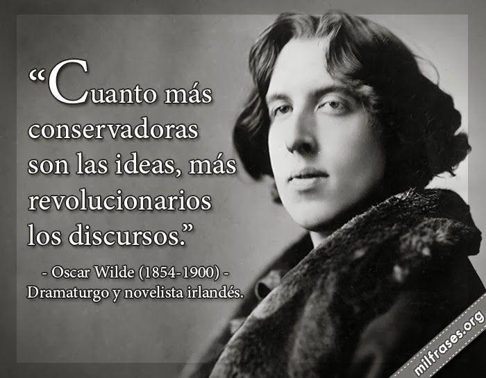 Cuanto más conservadoras son las ideas, más revolucionarios los discursos. - Oscar Wilde