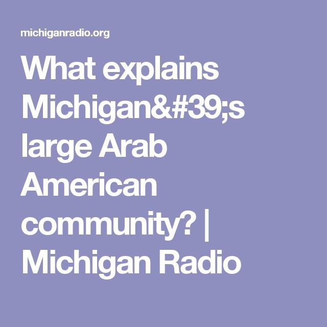 What explains Michigan's large Arab American community? | Michigan Radio