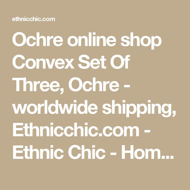Ochre online shop Convex Set Of Three, Ochre - worldwide shipping, Ethnicchic.com - Ethnic Chic - Home Couture