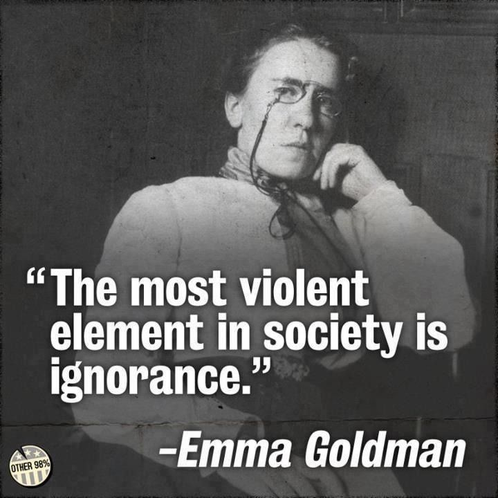 """The most violent element in society is ignorance."" - Emma Goldman"