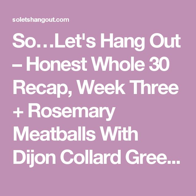 So…Let's Hang Out – Honest Whole 30 Recap, Week Three + Rosemary Meatballs With Dijon Collard Greens & Apricots + Enter to WIN the Autoimmune Paleo Cookbook!