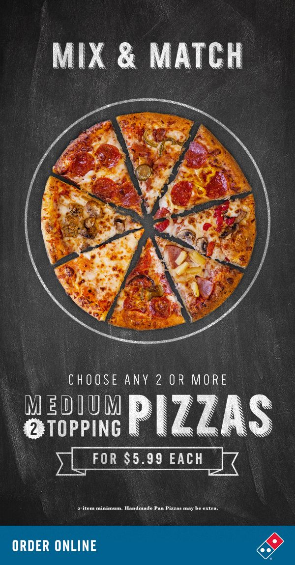 So many pizza tastes to satisfy your cravings. Get any two or more medium two-topping pizzas from the Domino's Mix & Match menu for just $5.99 each.  Easy dinner for yourself, your friends, family - or even your neighbor. That is, if you want to share.