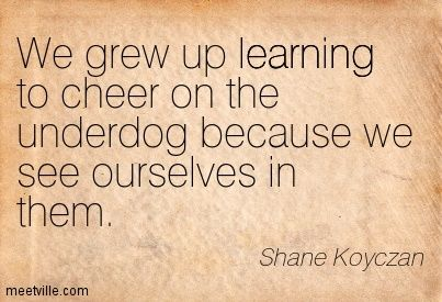 We grew up learning to cheer on the underdog because we see ourselves in them. Shane Koyczan