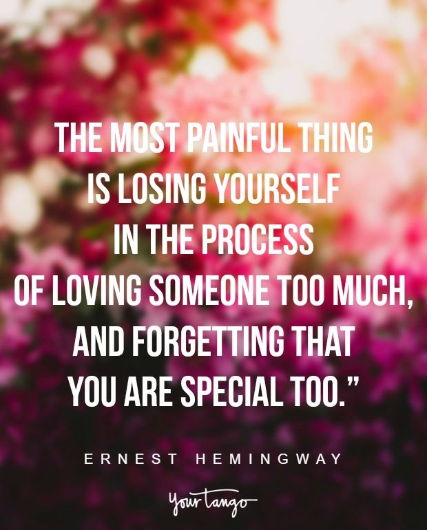 """The most painful thing is losing yourself in the process of loving someone too much, and forgetting that you are special too."" —Ernest Hemingway"