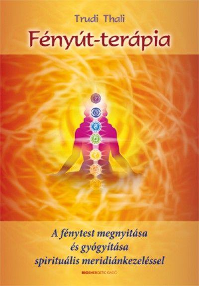 Fényút-terápia - A fénytest megnyitása és gyógyítása spirituális meridiánkezeléssel
