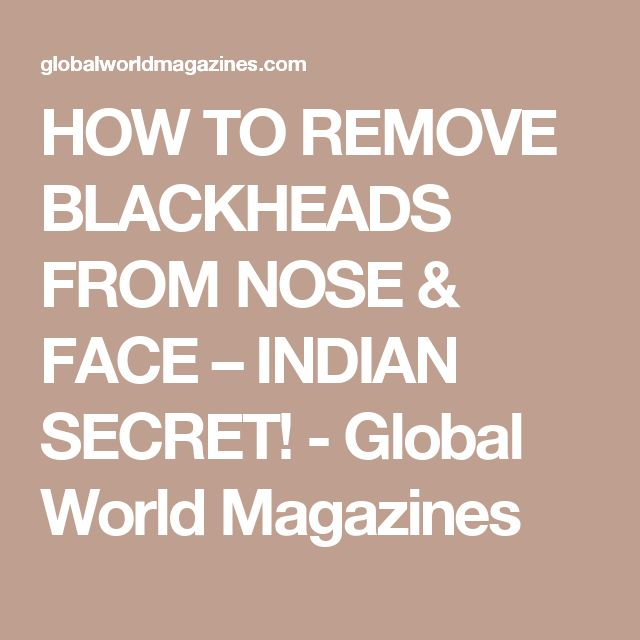 HOW TO REMOVE BLACKHEADS FROM NOSE & FACE – INDIAN SECRET! - Global World Magazines