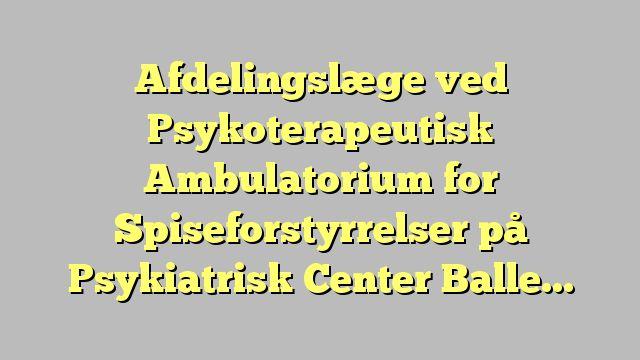 Afdelingslæge ved Psykoterapeutisk Ambulatorium for Spiseforstyrrelser på Psykiatrisk Center...