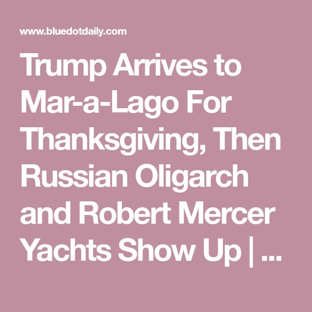 Trump Arrives to Mar-a-Lago For Thanksgiving, Then Russian Oligarch and Robert Mercer Yachts Show Up | BlueDot Daily