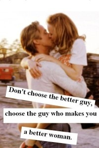 #quote about love: Don't choose the better guy, choose the guy who makes you a better woman.
