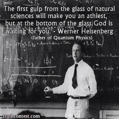 ~Werner Heisenberg  (mn:  I would rather make sciences get religion than let sciences make me get atheist any day, but that's just me...its just a Gregor Mendel thing  :P)