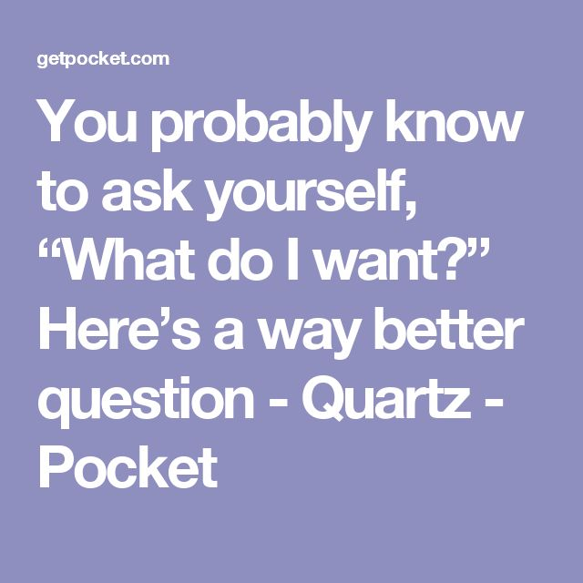 """You probably know to ask yourself, """"What do I want?"""" Here's a way better question - Quartz - Pocket"""