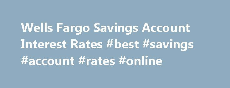 Wells Fargo Savings Account Interest Rates #best #savings #account #rates #online http://savings.remmont.com/wells-fargo-savings-account-interest-rates-best-savings-account-rates-online/ Wells Fargo Savings Account Details* Authority: Wells Fargo Bank, N.A is a major nationally chartered...