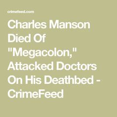 """Charles Manson Died Of """"Megacolon,"""" Attacked Doctors On His Deathbed - CrimeFeed"""