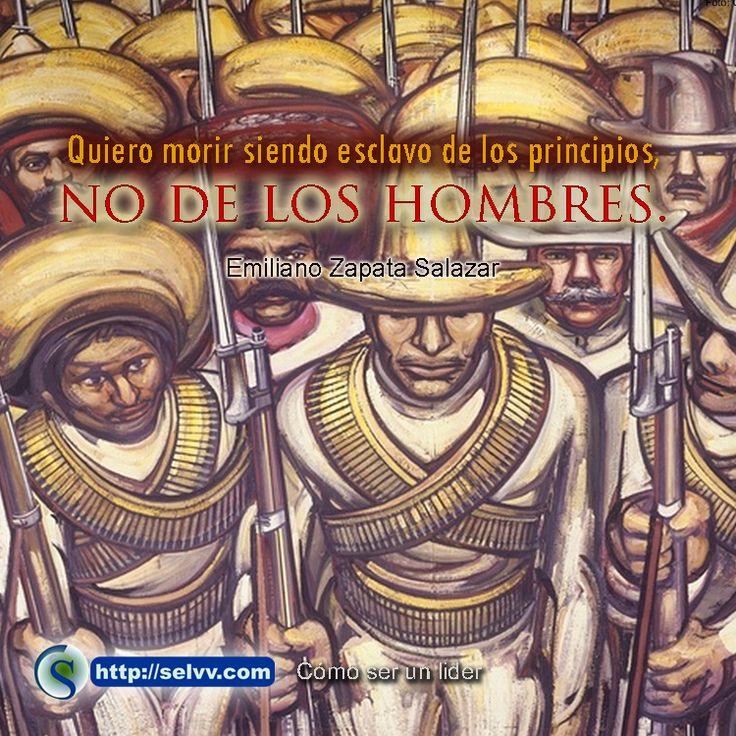 """""""Quiero morir siendo esclavo de los principios, no de los hombres."""" Emiliano Zapata Salazar http://selvv.com/como-ser-un-lider/"""