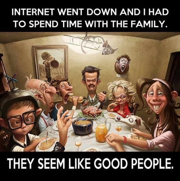 Internet went down and I had to spend time with the family. They seem like good people. Family quotes on PictureQuotes.com.