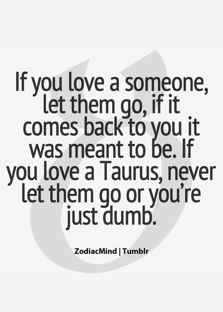 Taurus, never let them go or you're just dumb! Hp Lyrikz   Top Quality Quotes