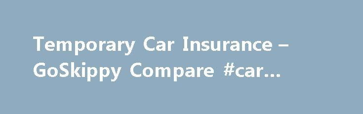 Temporary Car Insurance – GoSkippy Compare #car #sellers http://car-auto.remmont.com/temporary-car-insurance-goskippy-compare-car-sellers/  #temporary car insurance # Temporary Car Insurance Prices from £10 per day The […]