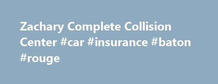 Zachary Complete Collision Center #car #insurance #baton #rouge http://indianapolis.remmont.com/zachary-complete-collision-center-car-insurance-baton-rouge/  # Welcome to Complete Collision Center in Zachary, Near Baton Rouge Life is very unpredictable and we do not always know what is just around the corner. The bad news is car accidents happen every day and often can t be avoided. The good news is our collision repair center near Baton Rouge is here to help! If you find yourself involved…