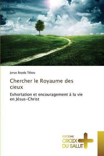 Chercher le Royaume des cieux: Exhortation et encouragement à la vie en Jésus-Christ by Jonas Bopda Tébou http://www.amazon.co.uk/dp/3841699707/ref=cm_sw_r_pi_dp_F8rcwb12X1QFK