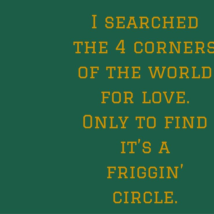 I searched the 4 corners of the world for love. Only to find it's a friggin' circle. #QuotesYouLove #QuoteOfTheDay #FeelingSad #Sad #QuotesOnFeelingSad #FeelingSadQuotes #SadQuotes #QuotesonSadness  Visit our website  for text status wallpapers.  www.quotesulove.com