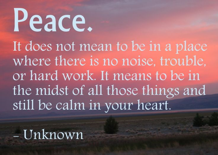 """Peace. It Does Not Mean To Be In A Place Where There Is"
