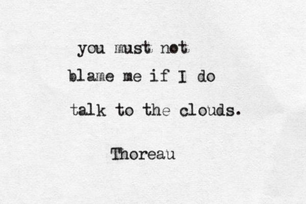 """You must not blame me if I do talk to the clouds"" -H.D. Thoreau"