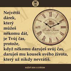 Největší dárek, který můžeš někomu dát, je tvůj čas, protože když někomu daruješ svůj čas, daruješ mu kousek svého života, který už nikdy nevrátíš. citáty