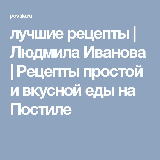 лучшие рецепты | Людмила Иванова | Рецепты простой и вкусной еды на Постиле
