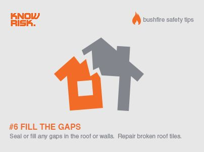 Bushfire Safety Tip #6 -  Fill the gaps - Seal or fill any gaps in your roof or walls, and repair any broken roof tiles. Don't give fire and embers anything to work with!