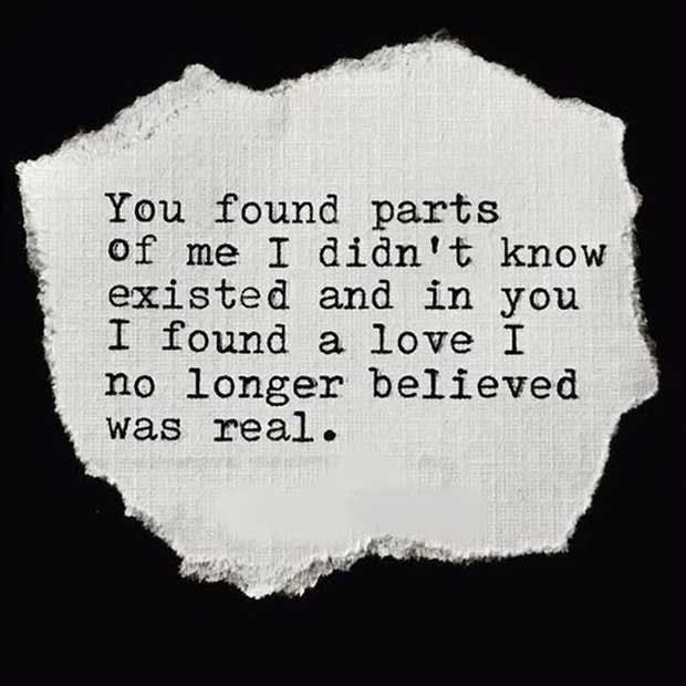 """You found parts of me I didn't know existed and in you, I found a love I no longer believed was real."""