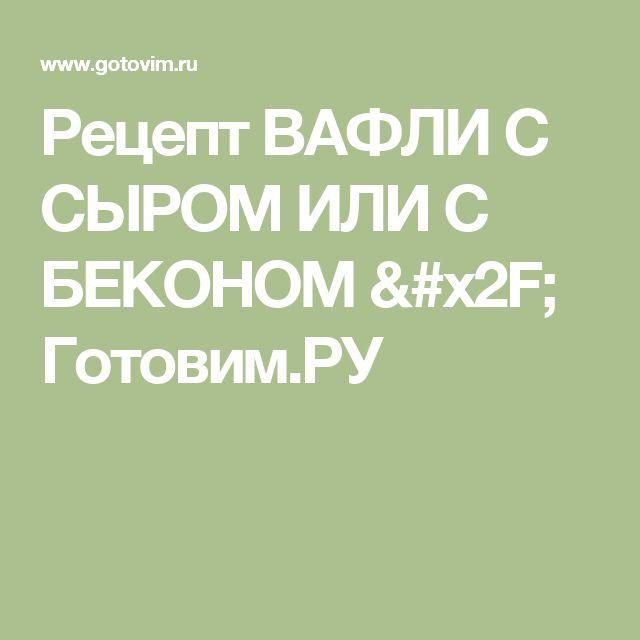 Рецепт ВАФЛИ С СЫРОМ ИЛИ С БЕКОНОМ / Готовим.РУ