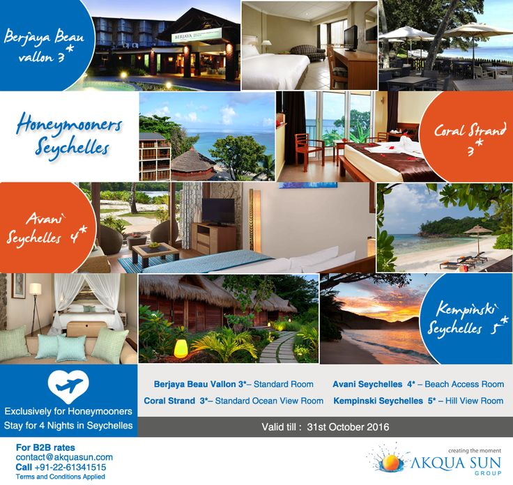 Exclusively for Honeymooners Valid till :  31st October 2016 Stay for 4 Nights in Seychelles   Berjaya Beau vallon 3*– Standard Room Coral Strand  3*– Standard Ocean view Room Avani Seychelles  4* – Beach Access Room Kempinski Seychelles  5* – Hill view room  For Indian Market Only. To visit this wonderful island with a wonderful stay on any of the below hotels  email us at contact@akquasun.com or  call us at 022 6134 1515. Terms and Conditions Applied.