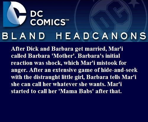 After Dick and Barbara get married, Mar'i called Barbara 'Mother'. Barbara's initial reaction was shock, which Mar'i mistook for anger. After an extensive game of hide-and-seek with the distraught little girl, Barbara tells Mar'i she can call her whatever she wants. Mar'i started to call her 'Mama Babs' after that. scotty-1609