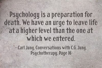 Psychology is a preparation for death. We have an urge to leave life at a higher level than the one at which we entered. ~Carl Jung; Convers...