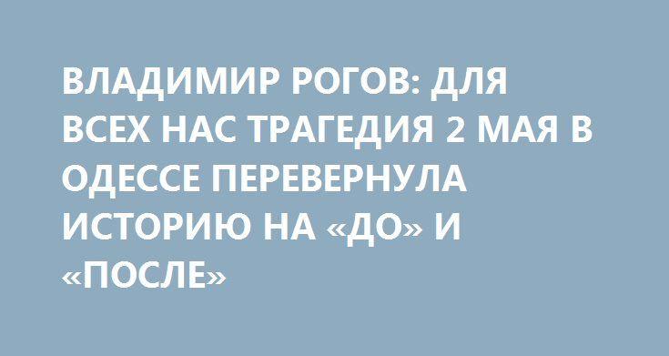 ВЛАДИМИР РОГОВ: ДЛЯ ВСЕХ НАС ТРАГЕДИЯ 2 МАЯ В ОДЕССЕ ПЕРЕВЕРНУЛА ИСТОРИЮ НА «ДО» И «ПОСЛЕ» http://rusdozor.ru/2017/05/02/vladimir-rogov-dlya-vsex-nas-tragediya-2-maya-v-odesse-perevernula-istoriyu-na-do-i-posle/  Вежливый запорожец, постоянный эксперт News Front Владимир Рогов в эфире программы «На самом деле» агентства News Front; ведущий программы — Сергей Веселовский. «Сегодня третья годовщина трагедии. Трагедии, для всех нас перевернула историю на «до» и «после», — сказал Владимир Рогов…