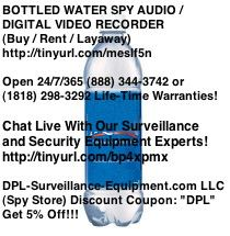 BOTTLED WATER SPY AUDIO / DIGITAL VIDEO RECORDER (Buy / Rent / Layaway) http://www.dpl-surveillance-equipment.com/8000110A.html  30 Hour Battery Life, Motion-Activation, Time/Date Stamp   Open 24/7/365! (888) 344-3742 or (818) 344-3742   Sponsored By: DPL-Surveillance-Equipment.com LLC