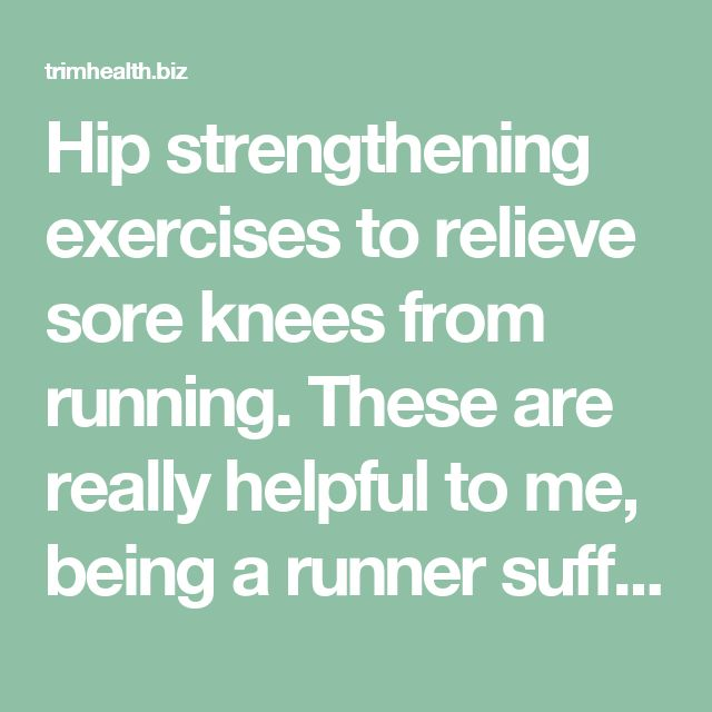 Hip strengthening exercises to relieve sore knees from running. These are really helpful to me, being a runner suffering from PFPS! - trimhealth.biz